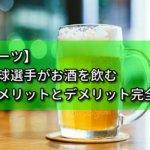 【スポーツ】野球選手がお酒を飲むメリットとデメリット完全解説
