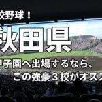 「高校野球」秋田県で甲子園へ出場したいなら、この強豪3校へ進学しなさい!そのおすすめ理由も解説