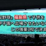 「高校野球」福島県で子供を甲子園へ出場させたいなら、この強豪3校で決まり!