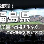 「高校野球」福島県で甲子園へ出場したいなら、この強豪3校へ進学しなさい!そのおすすめ理由も解説