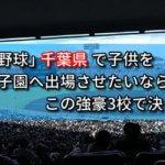 「高校野球」千葉県で子供を甲子園へ出場させたいなら、この強豪3校で決まり!