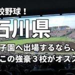 「高校野球」石川県で甲子園へ出場したいなら、この強豪3校へ進学しなさい!そのおすすめ理由も解説