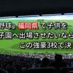 「高校野球」福岡県で子供を甲子園へ出場させたいなら、この強豪3校で決まり!