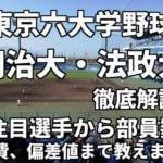 「東京六大学野球」強豪明治大・法政大を徹底解説。注目選手から部員数、寮、学費、偏差値まで教えます。