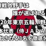 「激戦外野手は誰が選ばれる?」2020年東京五輪「野球」日本代表(侍)に選出される3名を徹底分析