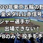 「2020年東京五輪の野球金メダルに赤信号?」メジャー選手が出場できない!NPBのみで投手を予想。