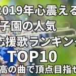 「2019年心震える」甲子園の人気応援歌ランキングTOP10、最高の曲で頂点目指せ!